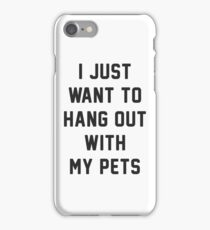 i just want to hang out with my pets iPhone Case/Skin