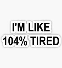 I'M LIKE 104% TIRED Sticker
