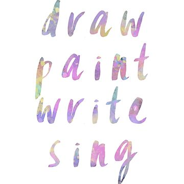 Draw Paint Write Sing - Creative Life  by LeahMcNeir