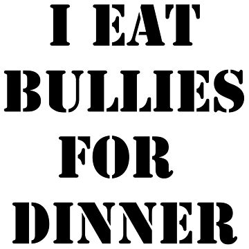 I EAT BULLIES FOR DINNER by artbybishow