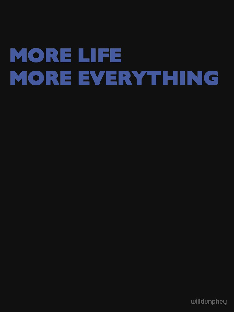More Life More Everything by willdunphey