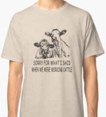 Sorry For What I Said When We Were Working Cattle Funny farmer Shirt Classic T-Shirt