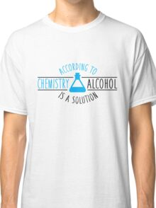 According to chemistry, alcohol is a solution Classic T-Shirt