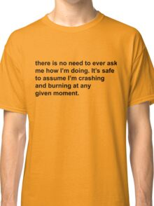 there is no need to ever ask me how I'm doing. It's safe to assume I'm crashing and burning at any given moment Classic T-Shirt