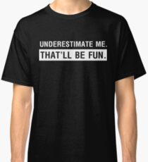 Underestimate me. That'll be fun Classic T-Shirt
