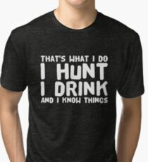 That's what I Do I Hunt I Drink And I Know things Tri-blend T-Shirt