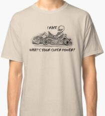I race go karts, what's your super power? Classic T-Shirt