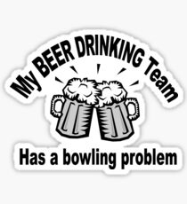 My Beer Drinking Team Has a Bowling Problem Sticker
