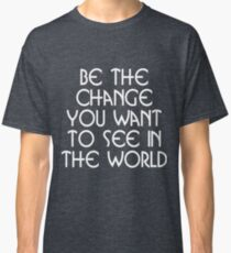 Motivational - Be the Change You Want ToSee in the World Classic T-Shirt
