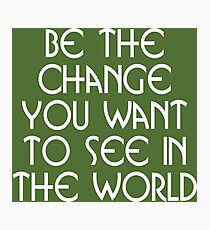 Motivational - Be the Change You Want ToSee in the World Photographic Print