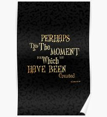 Perhaps this is the moment for which you have been created.....inspirational quotes Poster