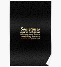 sometimes you're not given what you....inspirational quotes Poster