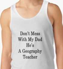 Don't Mess With My Dad He's A Geography Teacher  Tank Top