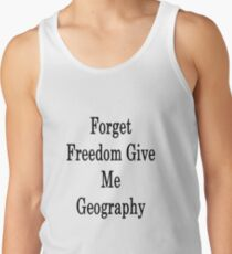 Forget Freedom Give Me Geography  Tank Top