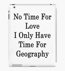 No Time For Love I Only Have Time For Geography  iPad Case/Skin