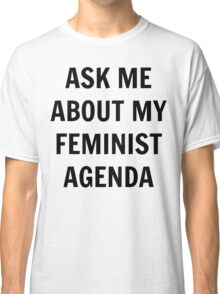 Ask Me About My Feminist Agenda - Black Text Classic T-Shirt