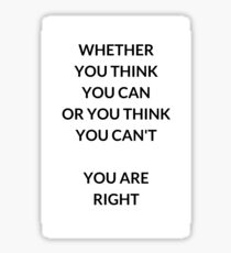 WHETHER YOU THINK YOU CAN OR YOU THINK YOU CANT YOU ARE RIGHT Sticker