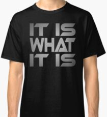 It Is What It Is Classic T-Shirt