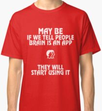 May be If we Tell People Brain is an App They will Start Using It Classic T-Shirt