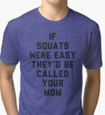 If Squats Were Easy They'd Be Called Your Mom Tri-blend T-Shirt