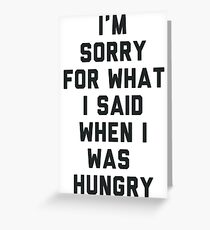 Sorry For What I Said When I was Hungry Greeting Card