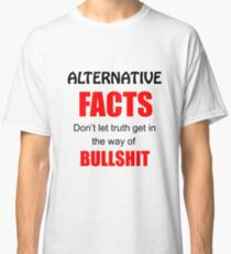 """Alternative Facts"" Don't Let the Truth get in the way of Bullshit! Classic T-Shirt"