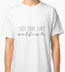 Self Care Isn't Selfish (Minimalist) Classic T-Shirt
