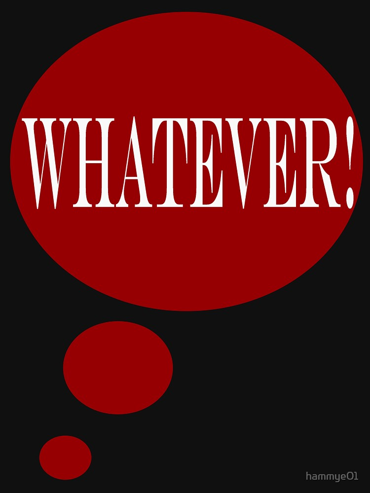 WHATEVER!  T-Shirt by hammye01