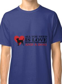 all you need is love and a dog T Shirts Classic T-Shirt