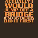 I'd jump off a bridge by psychoandy