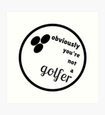 Obviously, You're Not A Golfer. Art Print