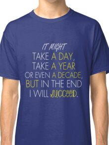 It might take a day, It might take a year or even a decade, but in the End I will Succeed. Classic T-Shirt