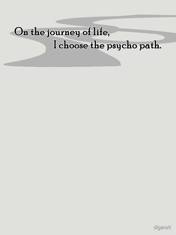On the journey of life, I choose the psycho path.  by digerati