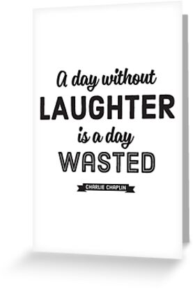 A Day without Laughter is a Day Wasted. – Charlie Chaplin