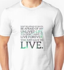Don't be afraid of death; be afraid of an unlived life. You don't have to live forever, you just have to live Unisex T-Shirt