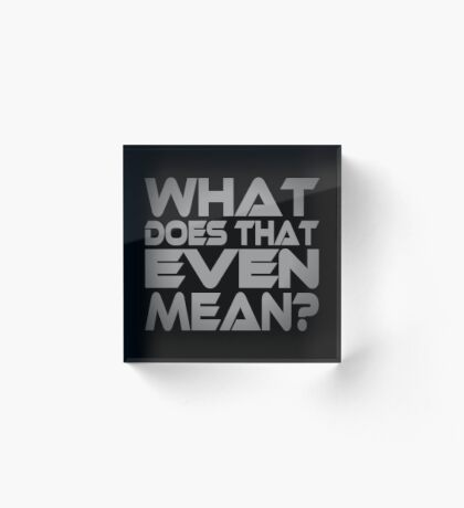 What Does That Even Mean? Acrylic Block