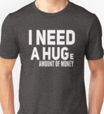 I NEED A HUGe amount of money T-Shirt