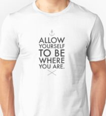 Allow yourself to be where you are Unisex T-Shirt