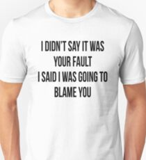 I DIDN'T SAY IT WAS YOUR FAULT, I SAID I WAS GOING TO BLAME YOU Unisex T-Shirt