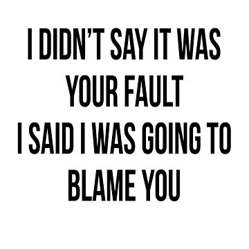 I DIDN'T SAY IT WAS YOUR FAULT, I SAID I WAS GOING TO BLAME YOU by scorpiopegasus