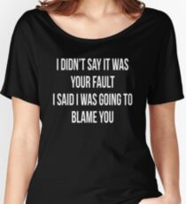 I DIDN'T SAY IT WAS YOUR FAULT, I SAID I WAS GOING TO BLAME YOU Women's Relaxed Fit T-Shirt