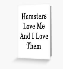 Hamsters Love Me And I Love Them  Greeting Card