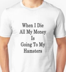 When I Die All My Money Is Going To My Hamsters  T-Shirt
