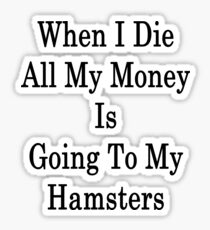 When I Die All My Money Is Going To My Hamsters  Sticker