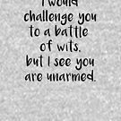 I Would Challenge You To A Battle Of Wits But I See You Are Unarmed - black by yayandrea