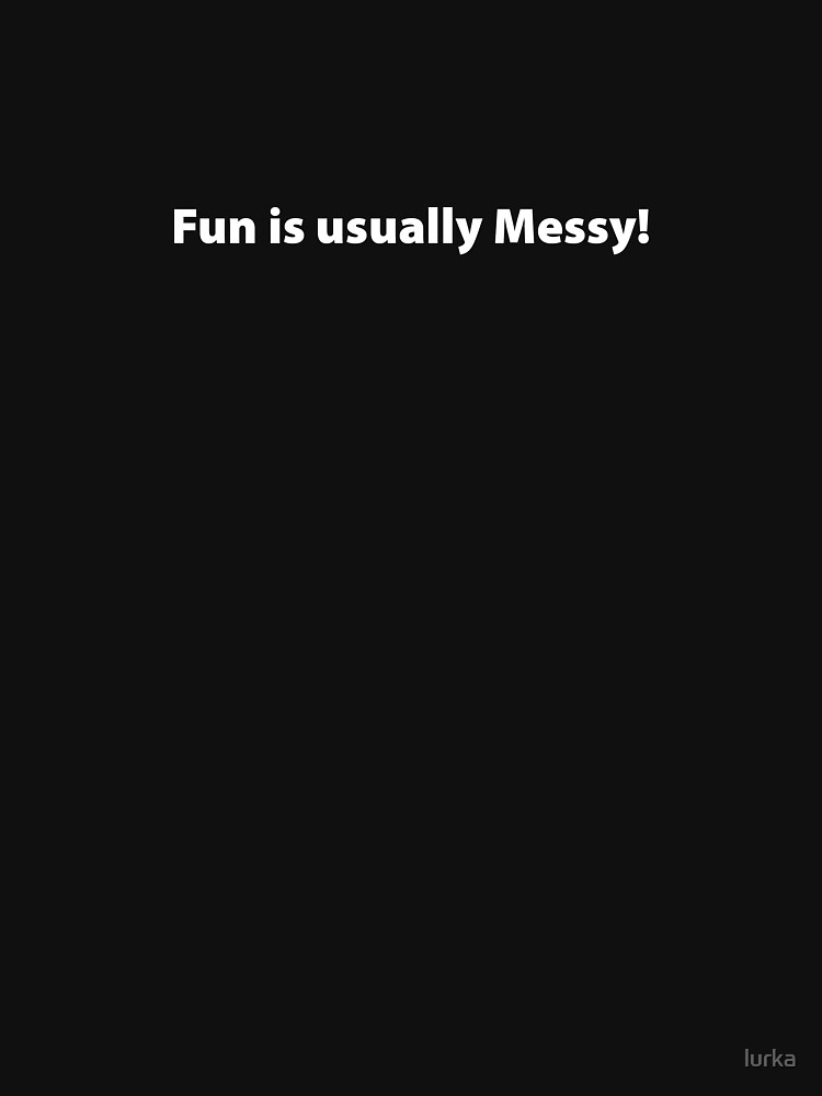 Fun is usually Messy by lurka