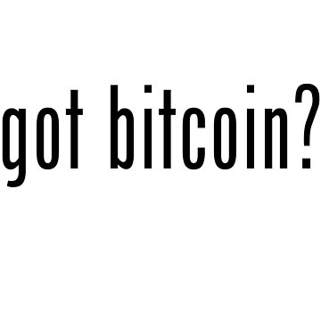 Got Bitcoin? by Geek-Chic