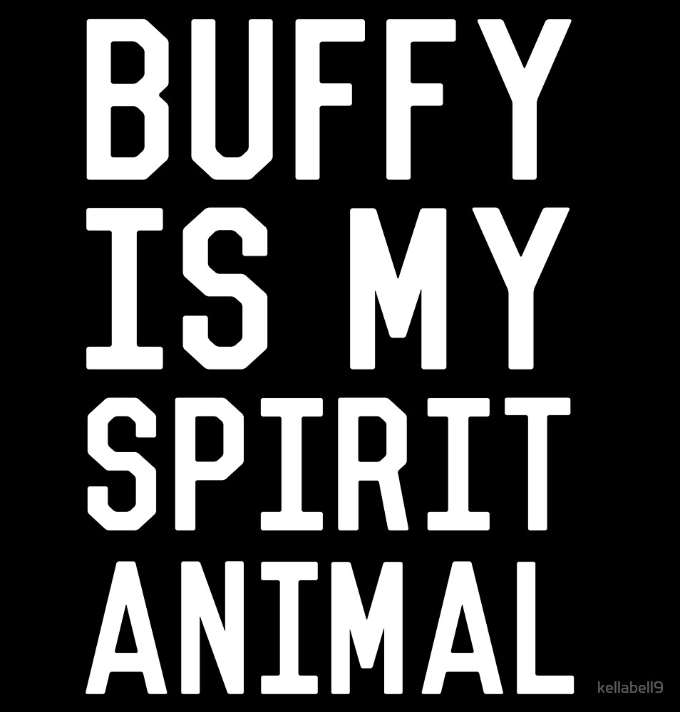 Buffy is my Spirit Animal_White by kellabell9