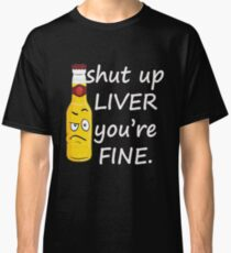 Shut Up Liver You're Fine Classic T-Shirt