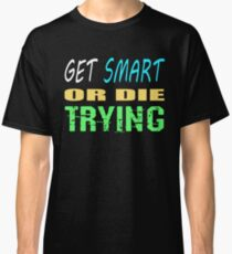 Get smart or die trying, geeky statement for nerds or just people that like to learn Classic T-Shirt